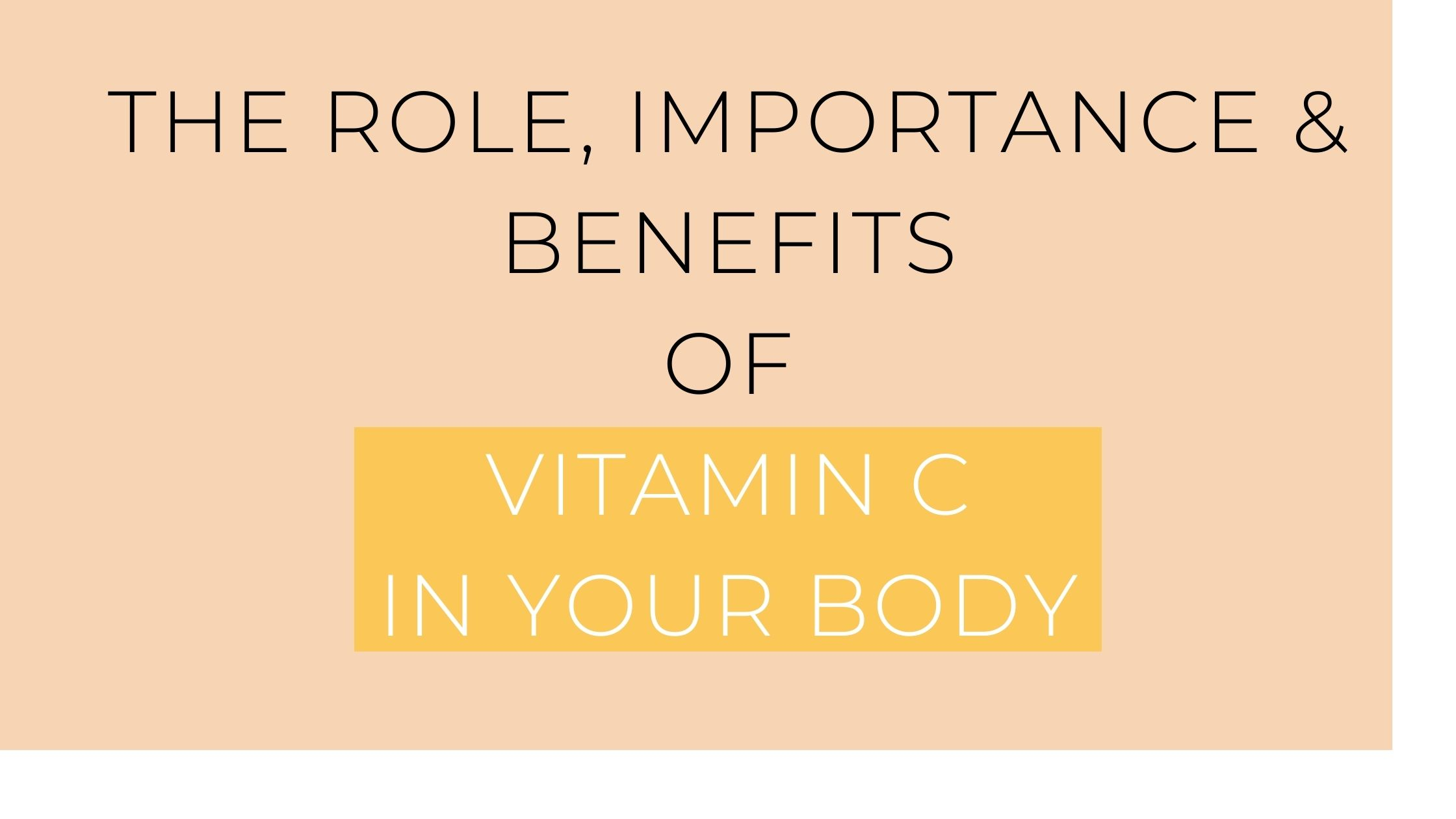 The Role, Importance & Benefits of Vitamin C in your Body